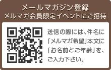 メールマガジン登録/メルマガ会員限定イベントにご招待 送信の際には、件名に「メルマガ希望」本文に「お名前とご年齢」を、ご入力下さい。